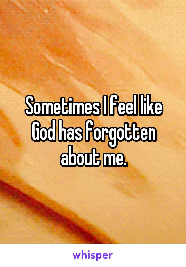 Sometimes I feel like God has forgotten about me.