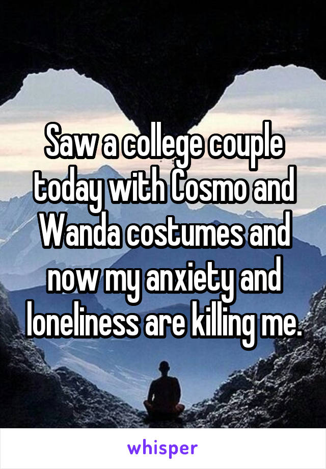 Saw a college couple today with Cosmo and Wanda costumes and now my anxiety and loneliness are killing me.