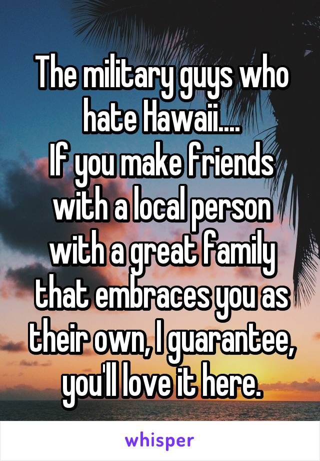 The military guys who hate Hawaii.... If you make friends with a local person with a great family that embraces you as their own, I guarantee, you'll love it here.