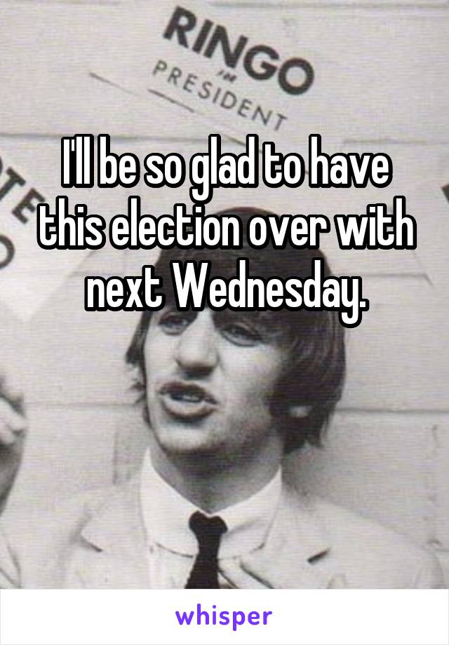 I'll be so glad to have this election over with next Wednesday.