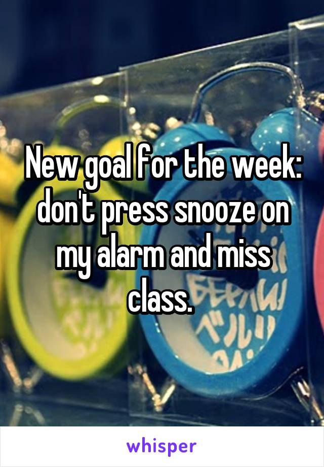 New goal for the week: don't press snooze on my alarm and miss class.