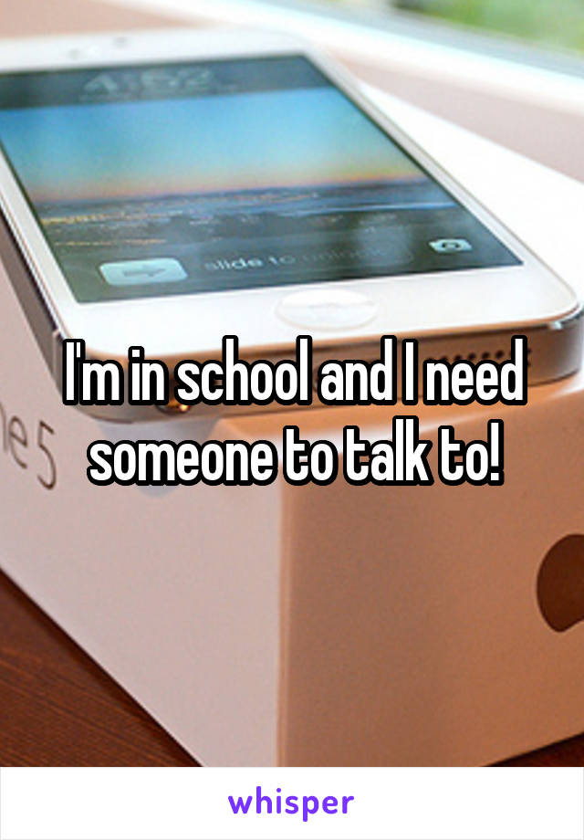 I'm in school and I need someone to talk to!
