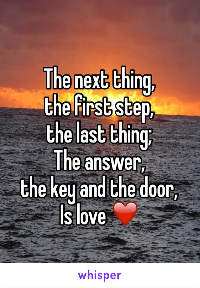 The next thing, the first step, the last thing; The answer, the key and the door, Is love ❤️