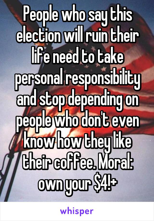 People who say this election will ruin their life need to take personal responsibility and stop depending on people who don't even know how they like their coffee. Moral: own your $4!+