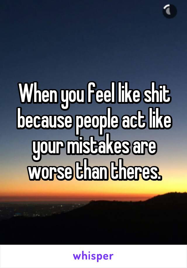 When you feel like shit because people act like your mistakes are worse than theres.