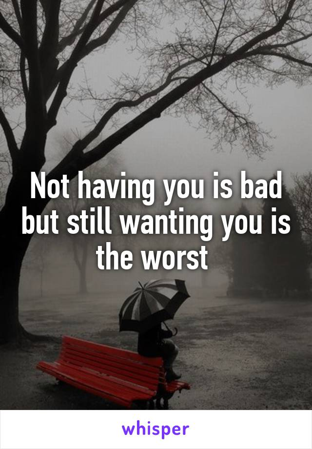 Not having you is bad but still wanting you is the worst