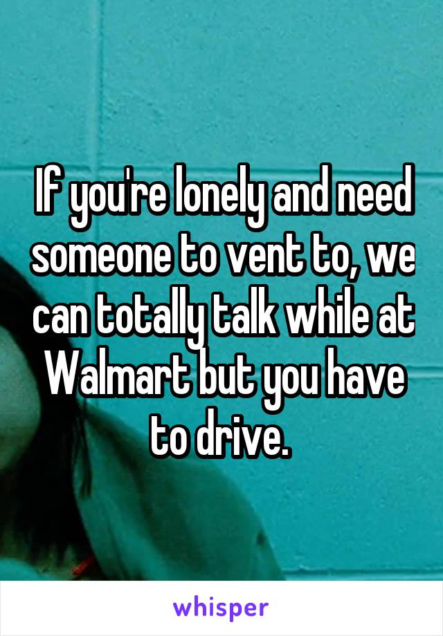 If you're lonely and need someone to vent to, we can totally talk while at Walmart but you have to drive.