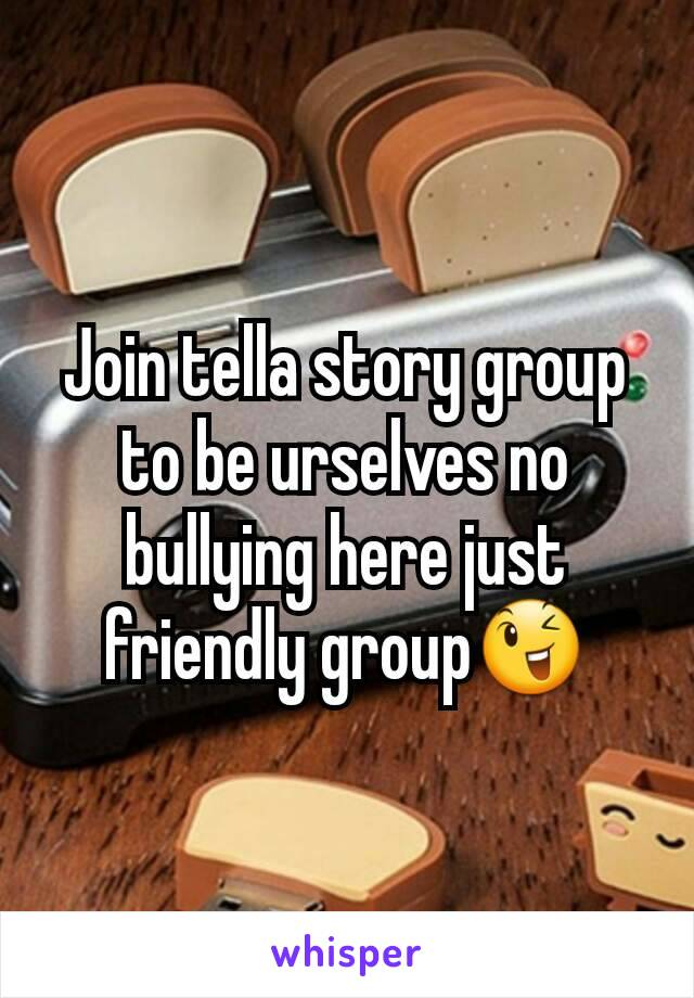 Join tella story group to be urselves no bullying here just friendly group😉