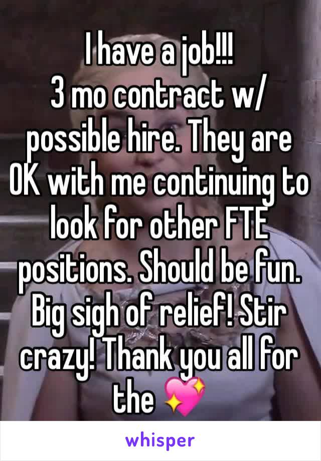 I have a job!!! 3 mo contract w/possible hire. They are OK with me continuing to look for other FTE positions. Should be fun. Big sigh of relief! Stir crazy! Thank you all for the 💖