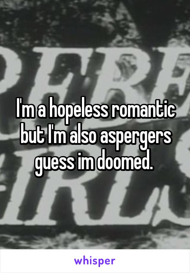 I'm a hopeless romantic but I'm also aspergers guess im doomed.