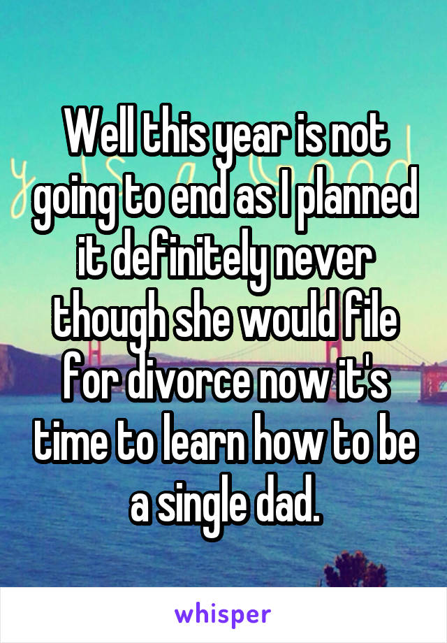 Well this year is not going to end as I planned it definitely never though she would file for divorce now it's time to learn how to be a single dad.