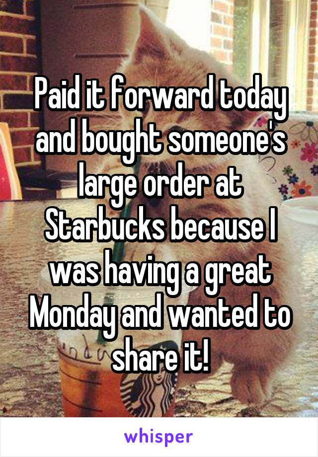 Paid it forward today and bought someone's large order at Starbucks because I was having a great Monday and wanted to share it!