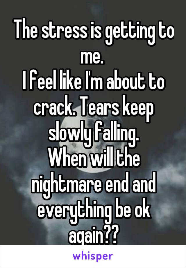 The stress is getting to me.  I feel like I'm about to crack. Tears keep slowly falling. When will the nightmare end and everything be ok again??