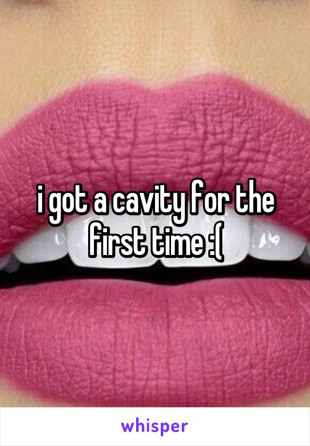 i got a cavity for the first time :(