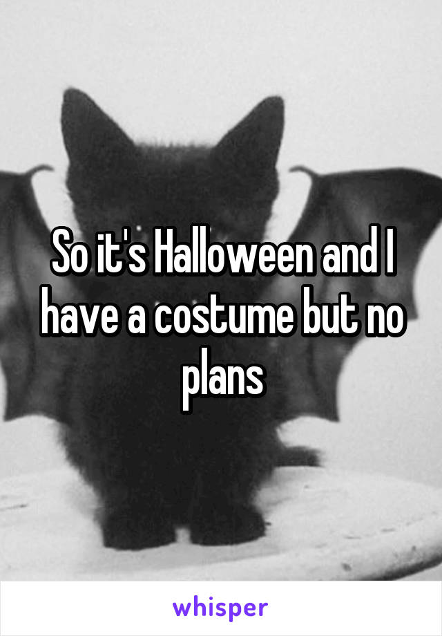 So it's Halloween and I have a costume but no plans