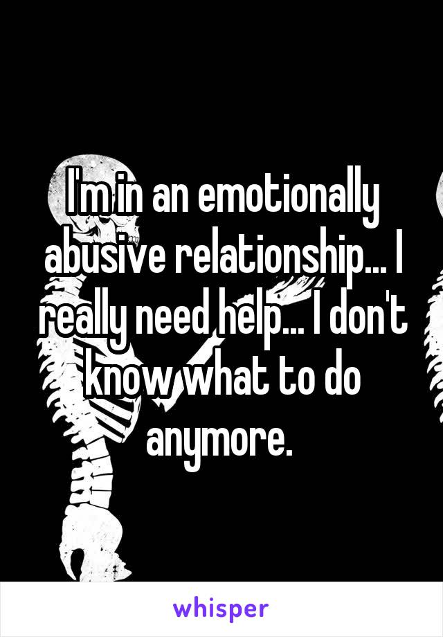 I'm in an emotionally abusive relationship... I really need help... I don't know what to do anymore.