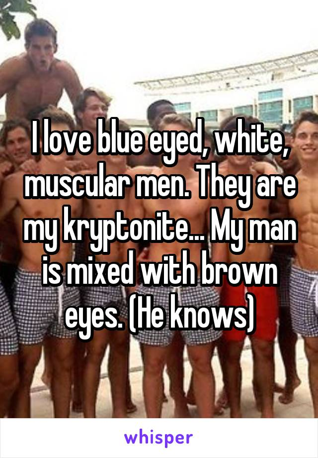 I love blue eyed, white, muscular men. They are my kryptonite... My man is mixed with brown eyes. (He knows)