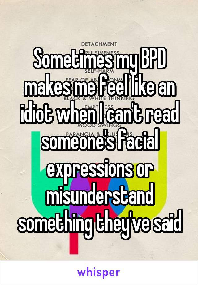 Sometimes my BPD makes me feel like an idiot when I can't read someone's facial expressions or misunderstand something they've said