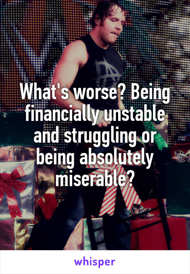 What's worse? Being financially unstable and struggling or being absolutely miserable?