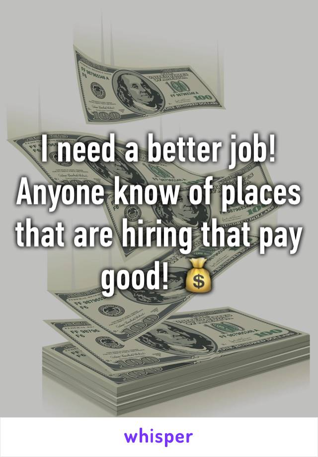 I need a better job! Anyone know of places that are hiring that pay good! 💰