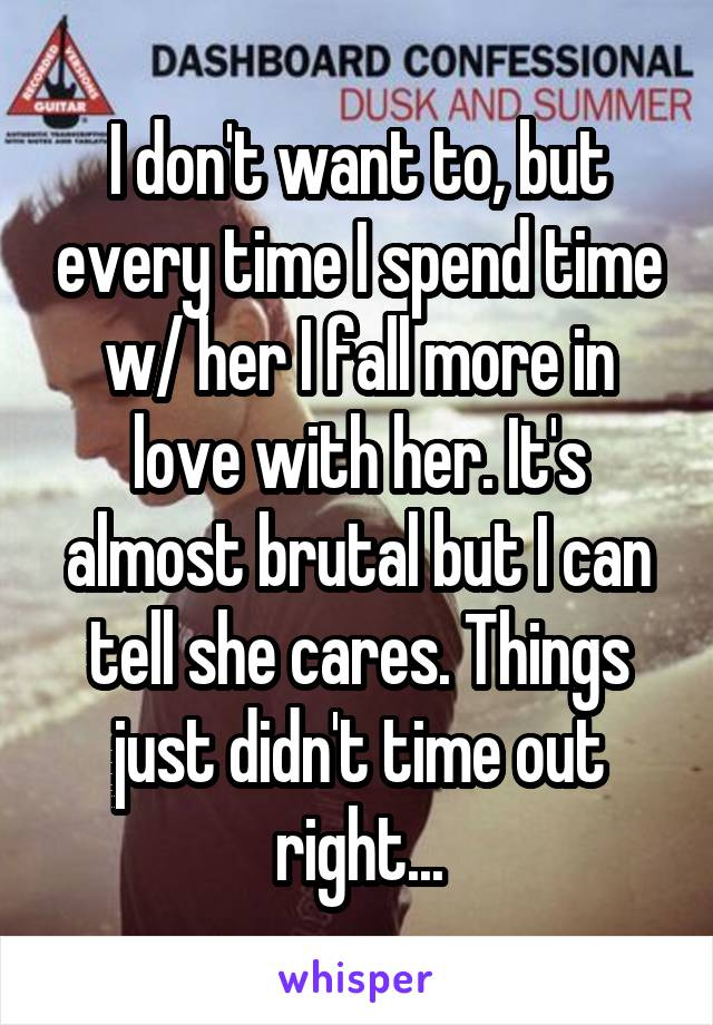I don't want to, but every time I spend time w/ her I fall more in love with her. It's almost brutal but I can tell she cares. Things just didn't time out right...
