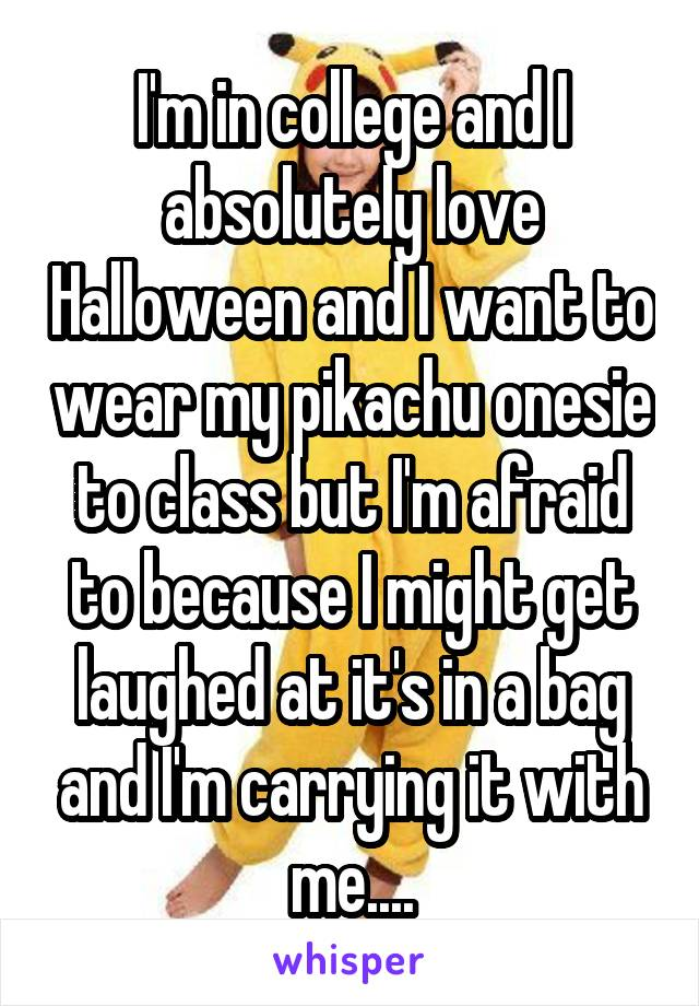 I'm in college and I absolutely love Halloween and I want to wear my pikachu onesie to class but I'm afraid to because I might get laughed at it's in a bag and I'm carrying it with me....