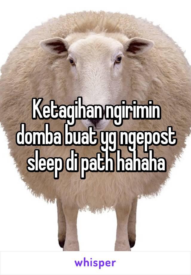 Ketagihan ngirimin domba buat yg ngepost sleep di path hahaha
