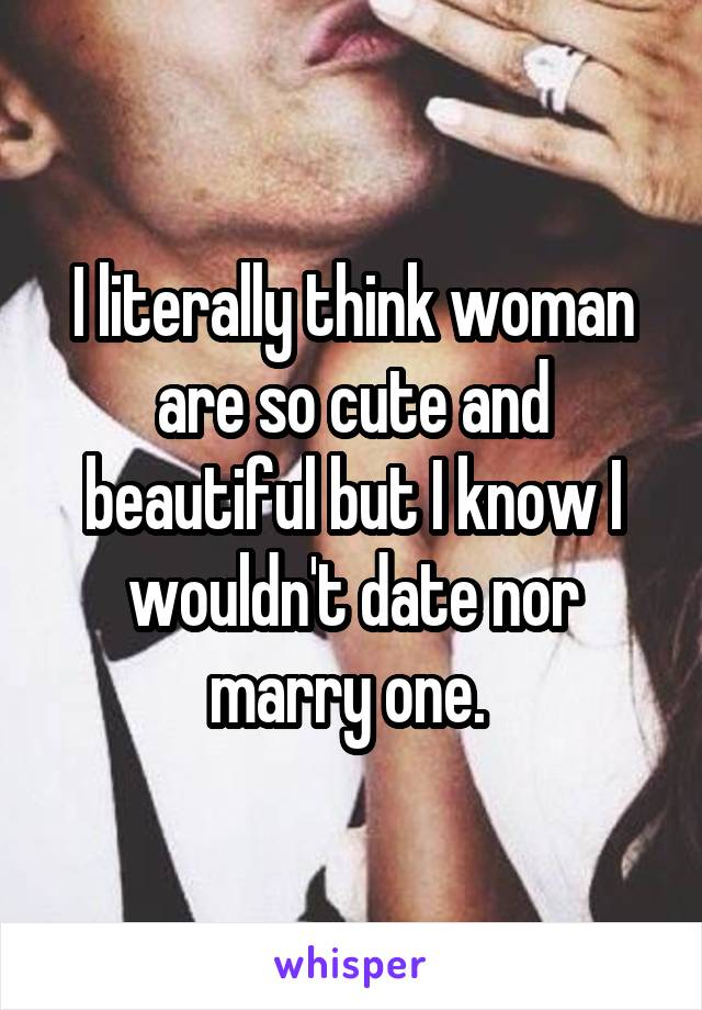 I literally think woman are so cute and beautiful but I know I wouldn't date nor marry one.