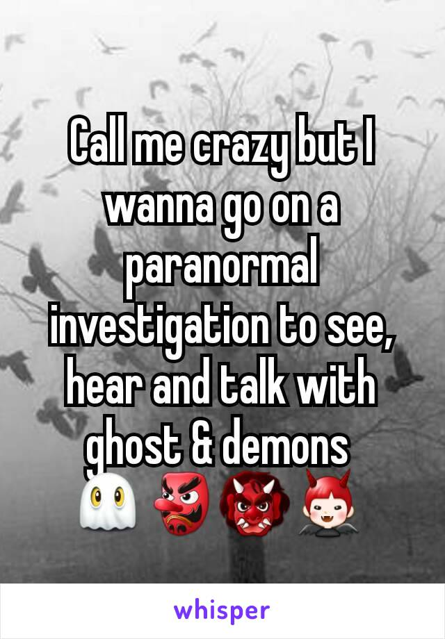 Call me crazy but I wanna go on a paranormal investigation to see, hear and talk with ghost & demons  👻👺👹👿