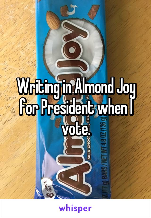 Writing in Almond Joy for President when I vote.