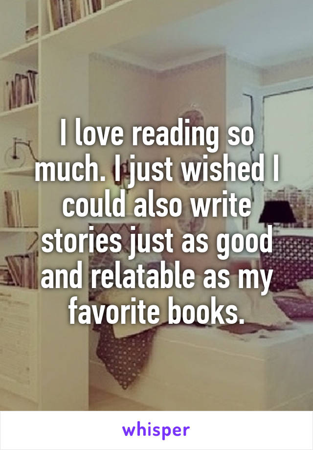 I love reading so much. I just wished I could also write stories just as good and relatable as my favorite books.