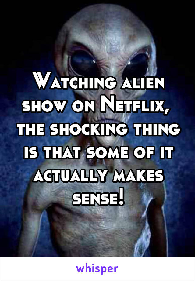 Watching alien show on Netflix,  the shocking thing is that some of it actually makes sense!