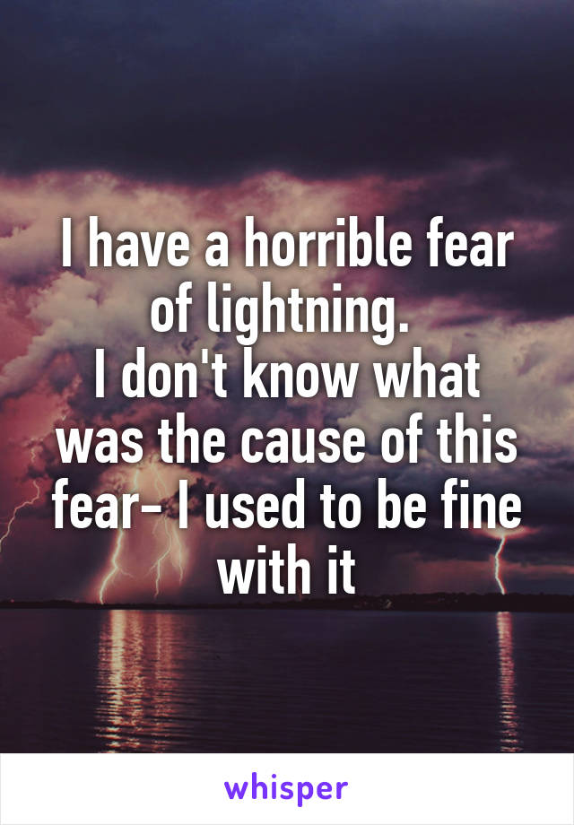 I have a horrible fear of lightning.  I don't know what was the cause of this fear- I used to be fine with it
