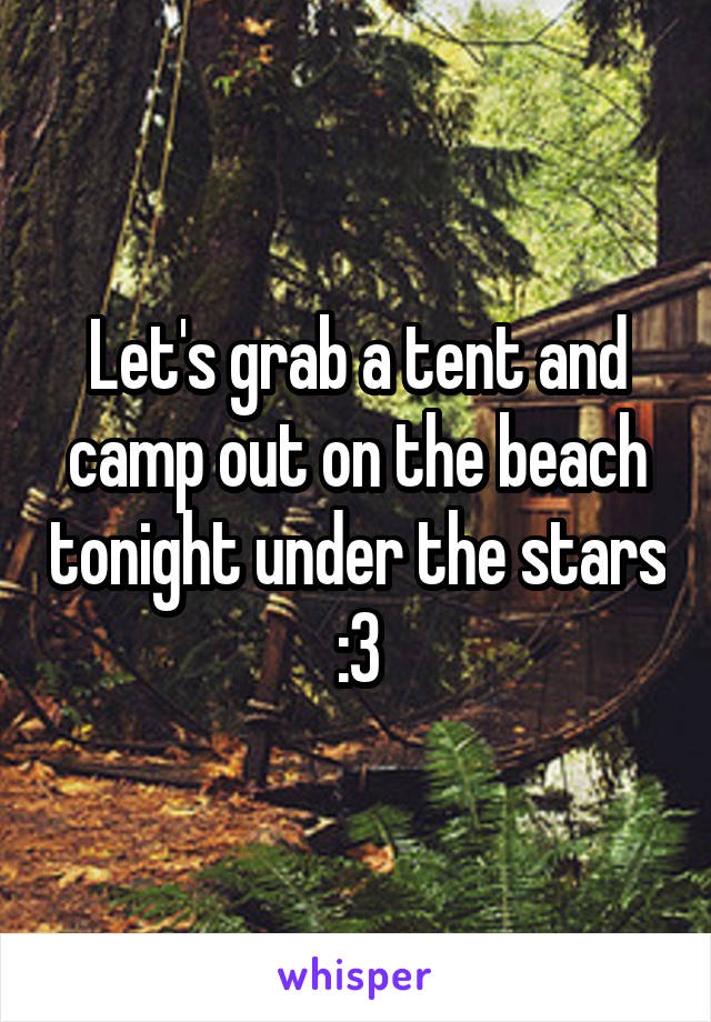 Let's grab a tent and camp out on the beach tonight under the stars :3