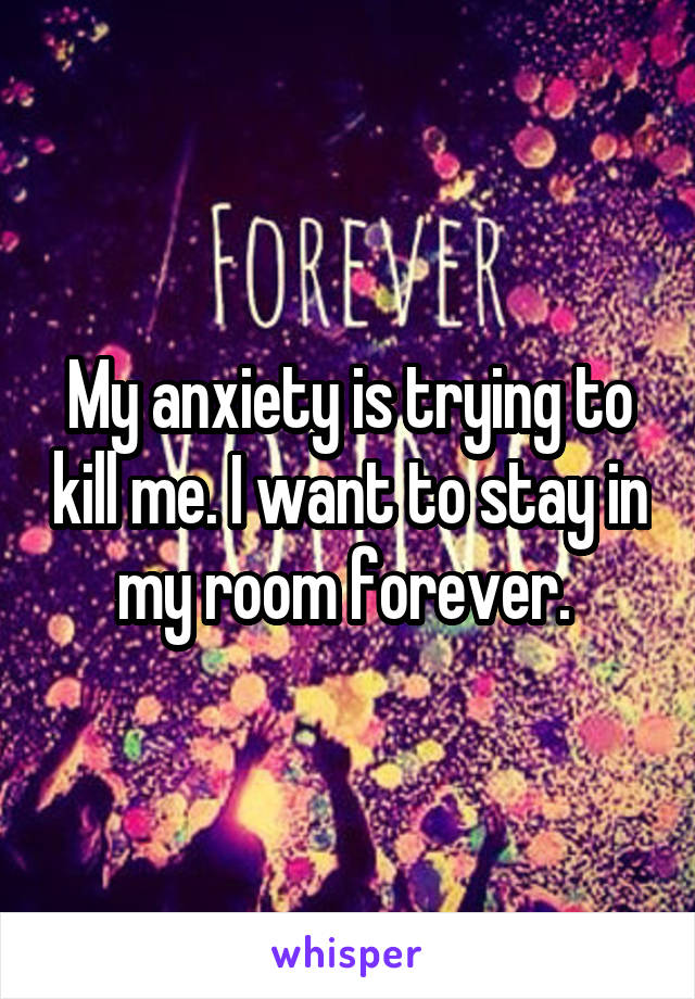 My anxiety is trying to kill me. I want to stay in my room forever.