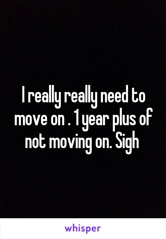 I really really need to move on . 1 year plus of not moving on. Sigh