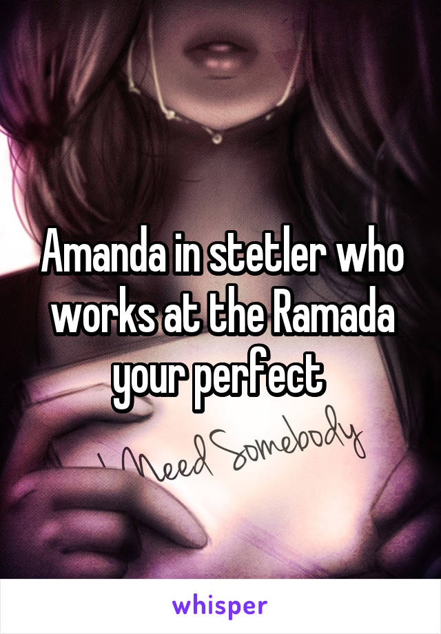 Amanda in stetler who works at the Ramada your perfect