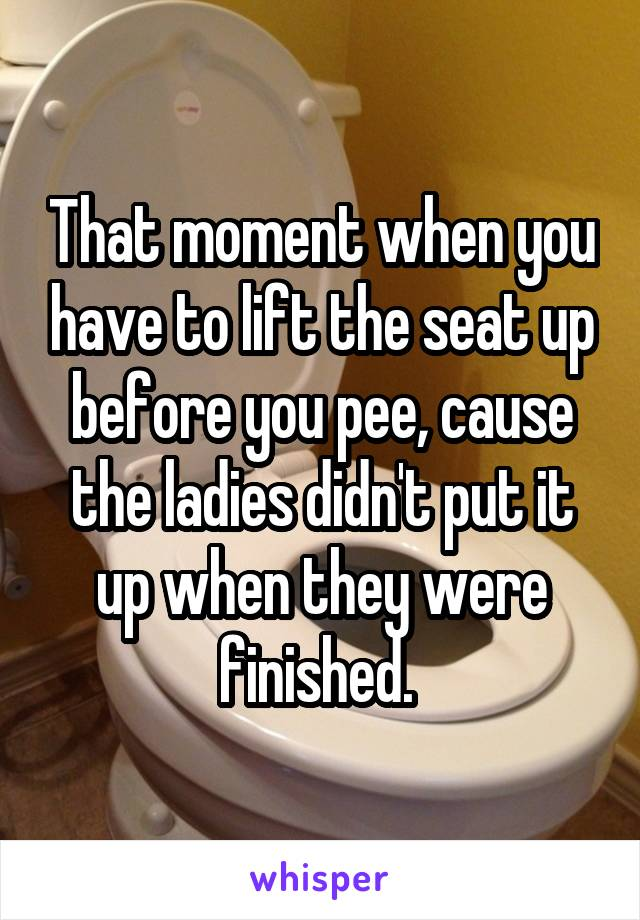 That moment when you have to lift the seat up before you pee, cause the ladies didn't put it up when they were finished.