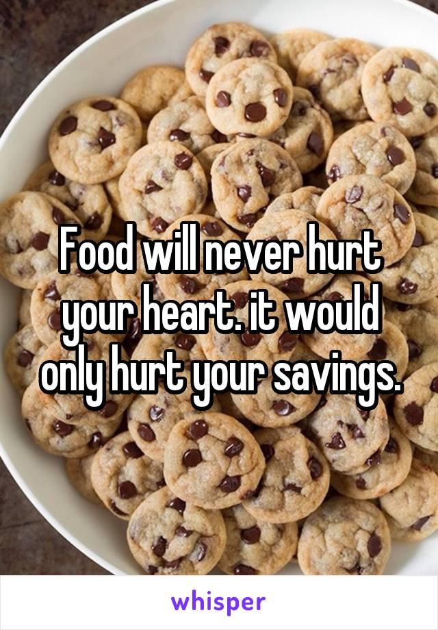 Food will never hurt your heart. it would only hurt your savings.
