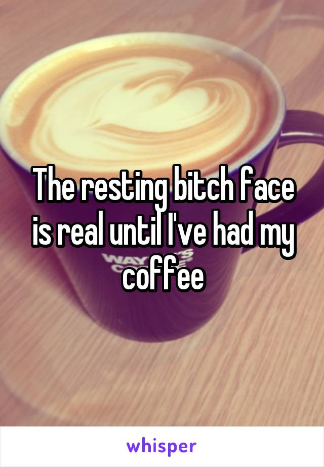 The resting bitch face is real until I've had my coffee