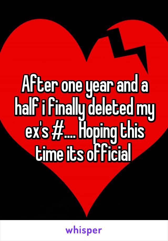 After one year and a half i finally deleted my ex's #.... Hoping this time its official