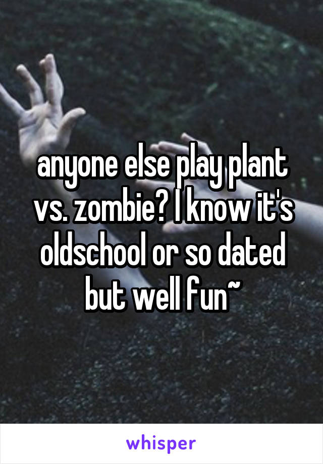 anyone else play plant vs. zombie? I know it's oldschool or so dated but well fun~