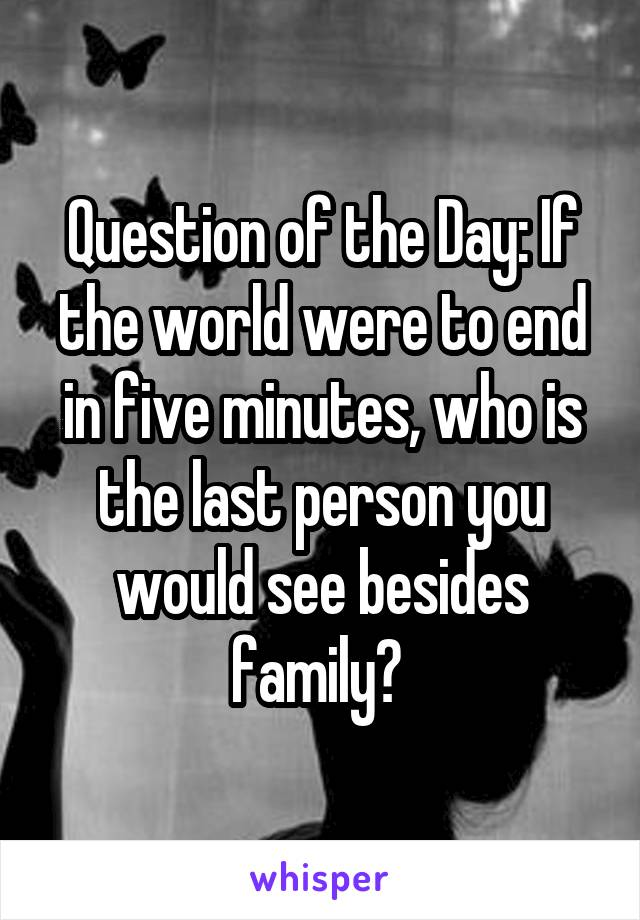 Question of the Day: If the world were to end in five minutes, who is the last person you would see besides family?