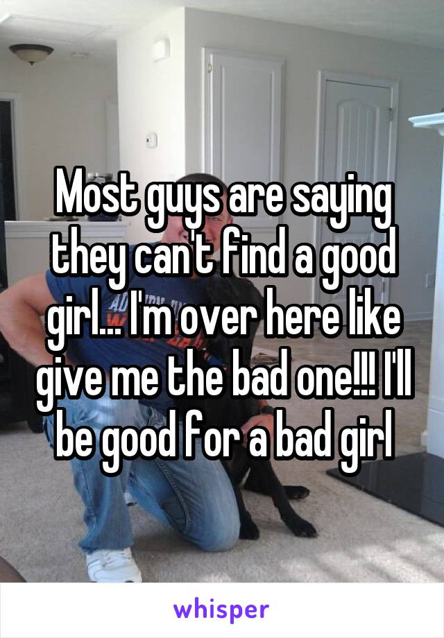 Most guys are saying they can't find a good girl... I'm over here like give me the bad one!!! I'll be good for a bad girl