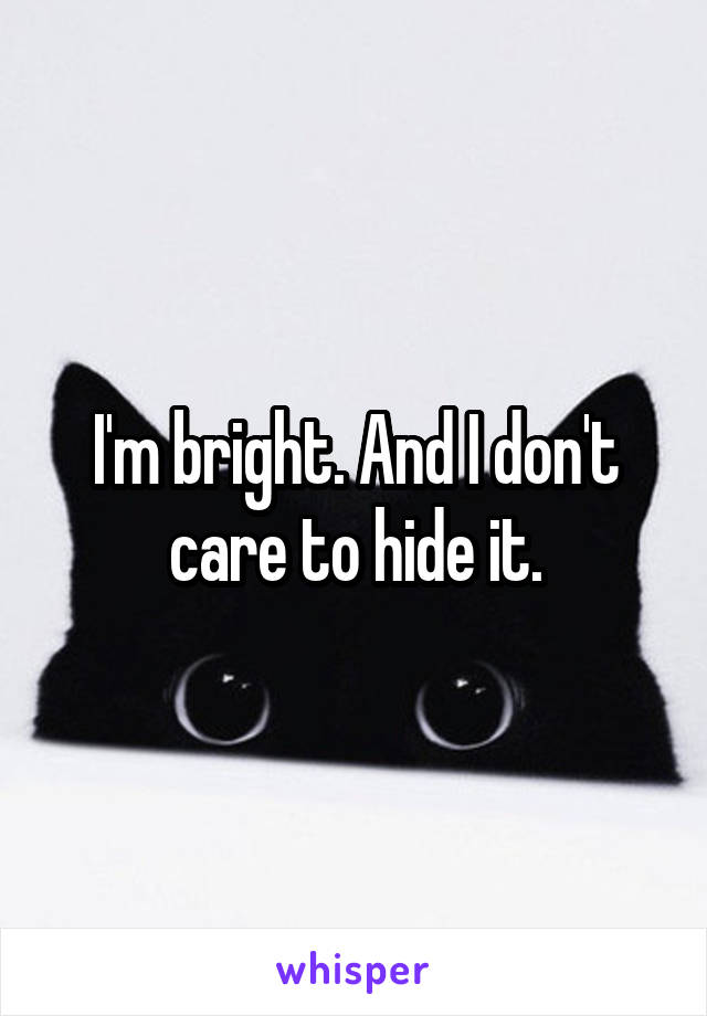 I'm bright. And I don't care to hide it.