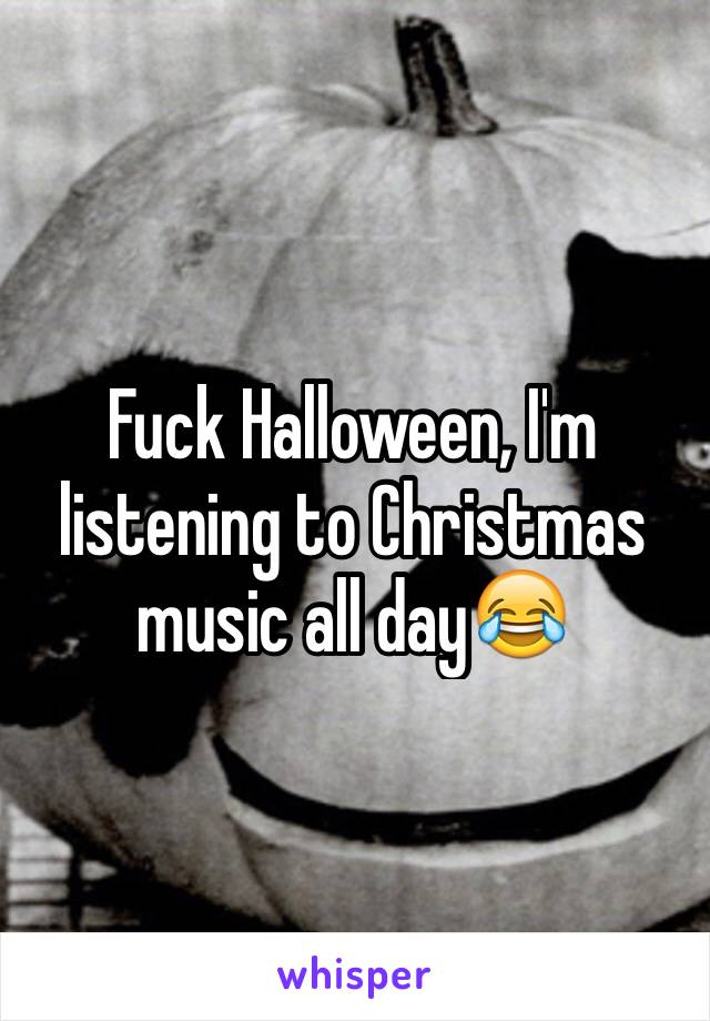 Fuck Halloween, I'm listening to Christmas music all day😂