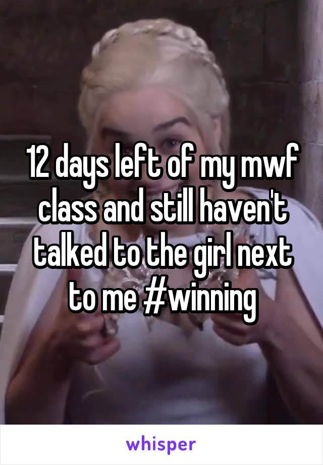 12 days left of my mwf class and still haven't talked to the girl next to me #winning