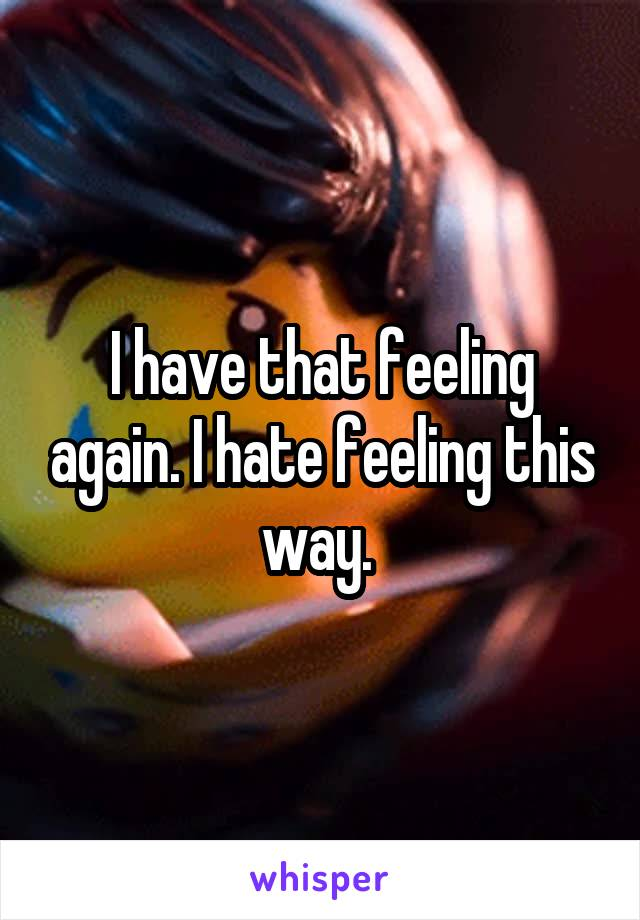 I have that feeling again. I hate feeling this way.