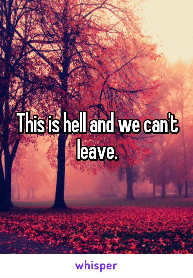 This is hell and we can't leave.