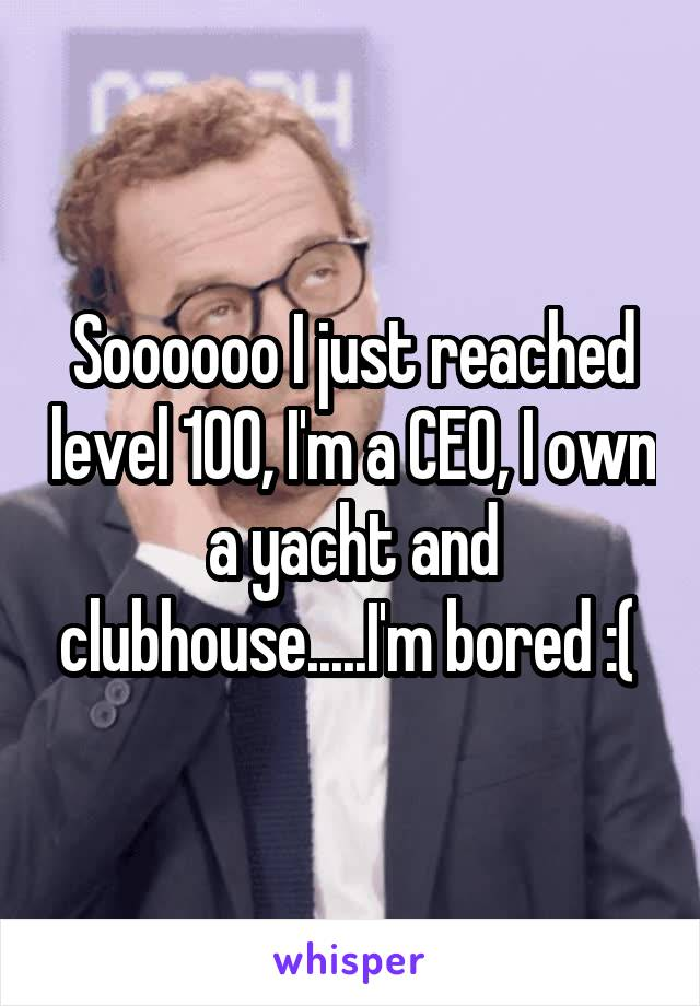 Soooooo I just reached level 100, I'm a CEO, I own a yacht and clubhouse.....I'm bored :(